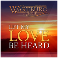 The Wartburg Choir: Let My Love Be Heard